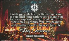 I wish you a life filled with love and care, as you filled mine with yours. I thank you for your support, strength and faith. This Christmas, I promise you love, passion and togetherness for the rest of my life. I Promise You, I Thank You, I Wish, Amazing Quotes, Of My Life, Quote Of The Day, Quotations, Merry Christmas, Strength