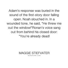 """Maggie Stiefvater - """"Adam's response was buried in the sound of the first-story door falling open. Noah..."""". humor, funny, ronan-lynch, noah-czerny"""