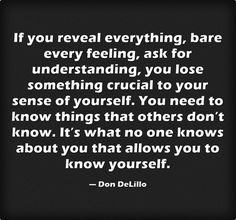 If you reveal everything, bare every feeling, ask for understanding, you lose something crucial to your sense of yourself. You need to know things that others don't know. It's what no one knows about you that allows you to know yourself.