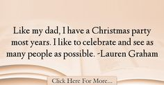 The most popular Lauren Graham Quotes About Dad - 12688 : Like my dad, I have a Christmas party most years. Best Dad Quotes, Lauren Graham, My Dad, Dads, Celebrities, Celebs, Fathers, Foreign Celebrities, Father