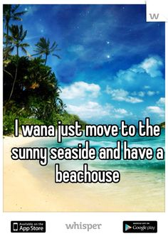 I wana just move to the sunny seaside and have a beachouse