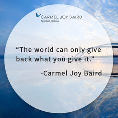 The world can only give back what you give it. - Carmel Joy Baird, psychic medium