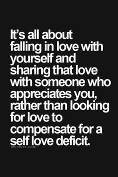 """""""It's all about falling in love with yourself and sharing that love with someone who appreciates you, rather than looking for love to compensate for a self love deficit."""" So true to my life. Great Quotes, Quotes To Live By, Me Quotes, Motivational Quotes, Inspirational Quotes, Love Yourself First Quotes, Wisdom Quotes, The Words, Le Divorce"""