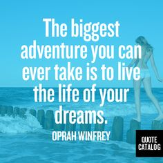 The biggest adventure you can ever take is to live the life of your dreams. -Oprah Winfrey