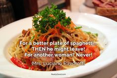 For a better plate of #spaghetti... THEN he might leave! For another woman? Never! Mrs. Luciano #Pavorotti