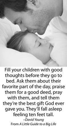 Fill your children with good thoughts before they go to bed. Ask them about their favorite part of the day, praise them for a good deed, pray with them, and tell them they're the best gift God ever gave you. They'll fall asleep feeling ten feet tall. #parenting