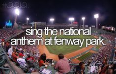 Sing the national anthem at Fenway Park