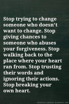 Stop trying to change someone who doesn't want to change...