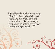Life is like a book that never ends. Chapters close, but not the book itself. The end of one physical incarnation is like the end of a chapter, on some level setting up the beginning of another.