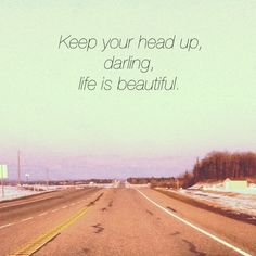 keep your head up, darling.  life is beautiful.