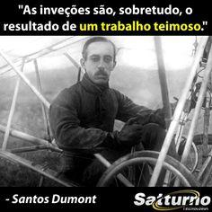 """""""As inveções são, sobretudo, o resultado de um trabalho teimoso."""" - Santos Dumont #satturno http://www.satturno.com.br"""