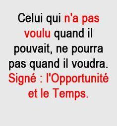 Celui qui n'a pas voulu quand il pouvait, ne pourra pas quand il voudra. Signé : l'opportunité et le temps.