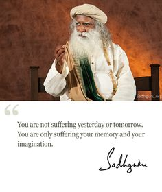 You are not suffering yesterday or tomorrow. You are only #suffering your memory and your imagination. @SadhguruJV  #MysticQuotes