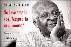 No levantes la voz;  mejora tu argumento. Desmond Tutu