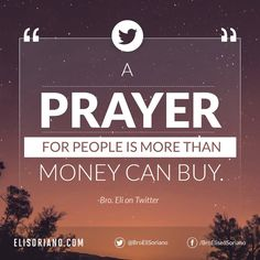 """A prayer for people is more than money can buy."" — Bro. Eli  Bro. Eli's tweet at: https://twitter.com/BroEliSoriano/status/9763369649"