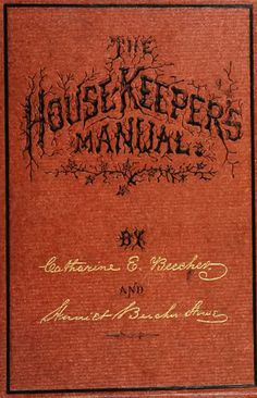 The new housekeeper's manual: embracing a new revised edition of the American woman's home; or, Principles of domestic science. Being a guide to economical, healthful, beautiful, and Christian homes. By Catherine sic] E. Beecher and Harriet Beecher Stowe. Together with The handy cook-book: a complete condensed guide to wholesome, economical, and delicious cooking. Giving nearly 500 choice and well-tested receipts. By Catherine E. Beecher ...  (1873)