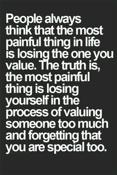 The most painful thing is losing yourself in the process of valuing someone too much and forgetting that you are special too.
