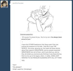 HEADCANON ACCEPTED! This is what I choose to believe. And no one will shake me of my convictions. We all know Aang would have made a terrific father. So that's that.