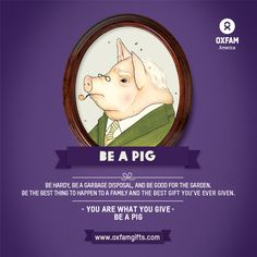 You are what you give. So be hardy, be a garbage disposal, and be good for the garden. Be a pig! $50 on OxfamGifts.com