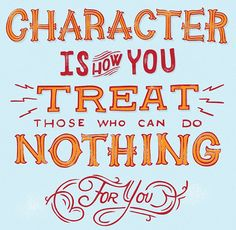 // Character Is How You Treat Those Who Can Do Nothing For You