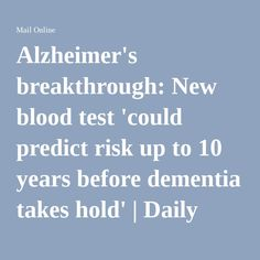 Alzheimer's breakthrough: New blood test 'could predict risk up to 10 years before dementia takes hold' | Daily Mail Online