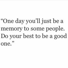 One day you'll just be a memory to some people. Do ur best to be a good one.
