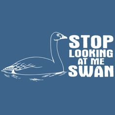 Stop lookin at me swan!!!
