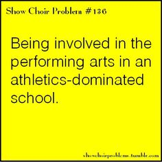 Being involved in the performing arts in an athletics-dominated school. Show Choir, Chorus, Orchestra, Band, Marching Band,  Color Guard and Theater.