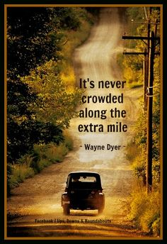 It's never crowded along the extra mile ~ Wayne Dyer ~
