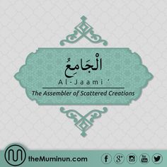 Al-Jaami' (The Assembler of Scattered Creations) 'The Gatherer, The One who gathers the creatures on a day that there is no doubt about, that is the Day of Judgment.'