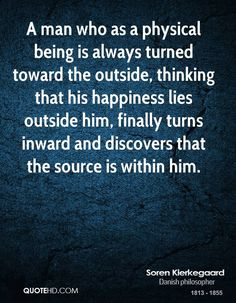 Soren Kierkegaard Quotes - A man who as a physical being is always turned toward the outside, thinking that his happiness. All Quotes, Happy Quotes, Wisdom Quotes, Life Quotes, Happiness Quotes, Philosophical Quotes, Insightful Quotes, Inspirational Quotes, Motivational Quotes