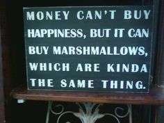 """""""Money can't buy happiness, but it can buy marshmallows, which are kinda the same thing."""""""