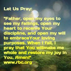 """Let Us Pray:  """"Father, open my eyes to see my failings, open my heartto receive Your discipline, and open my will to embraceYour loving purposes. When I fall, I pray that You willmake me whole and restore my joy in You. Amen!"""" www.rbc.org"""