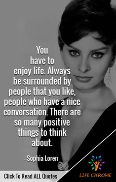 """You have to enjoy life. Always be surrounded by people that you like, people who have a nice conversation. There are so many positive things to think about. Best Qoutes, All Quotes, Random Quotes, Funny Quotes, Life Quotes, Quotes By Famous People, People Quotes, Sophia Loren Quotes, Positive Things"