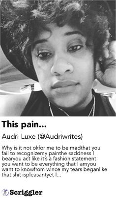 This pain... by Audri Luxe (@Audriwrites) https://scriggler.com/detailPost/story/59905 Why is it not okfor me to be madthat you fail to recognizemy painthe saddness I bearyou act like it's a fashion statement you want to be everything that I amyou want to knowfrom wince my tears beganlike that shit ispleasantyet I...