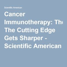 Cancer Immunotherapy: The Cutting Edge Gets Sharper - Scientific American