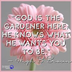 """God is the gardener here. He knows what He wants you to be."" – Hugh B. Brown"