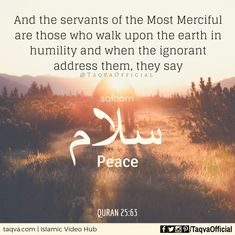 """""""And the servants of the Most Merciful ( are those who walk on the earth in humility and when the ignorants address them, they say: Peace! Islamic Love Quotes, Muslim Quotes, Religious Quotes, Arabic Quotes, Hindi Quotes, Allah Quotes, Quran Quotes, God In Arabic, Quran Recitation"""