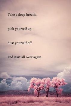 Take a deep breath, pick yourself up, dust yourself off and start all over again.