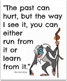 """Great Disney quote - """"The past can hurt, but the way I see it, you can either run from it or learn from it.""""- Rafiki in Lion King Cute Quotes, Great Quotes, Quotes To Live By, Funny Quotes, Inspirational Quotes, Simple Quotes, Uplifting Quotes, Awesome Quotes, The Words"""