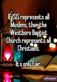 """""""If ISIS represents all Muslims, then the Westboro Baptist Church represents all Christians.  It's only fair."""""""