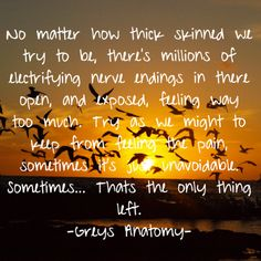 """""""No matter how thick skinned we try to be, there's millions of electrifying nerve endings in there open, and exposed, feeling way too much. Try as we might to keep from feeling the pain, sometimes it's just unavoidable. Sometimes...that's the only thing left."""" Grey's  Anatomy quotes"""