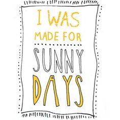 I was made for sunny days.