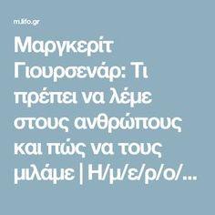 Μαργκερίτ Γιουρσενάρ: Τι πρέπει να λέμε στους ανθρώπους και πώς να τους μιλάμε   Η/μ/ε/ρ/ο/λ/ό/γ/ι/ο   ΘΕΜΑΤΑ   LiFO Art Of Living, Leadership, Psychology, Thoughts, Quotes, Psicologia, Quotations, Quote, Shut Up Quotes