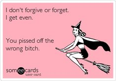 I actually do forgive but I do NOT forgive. And, I don't have to lift a finger to get even. Karma is doing it for me every single day with every pound that's stacked onto your fat jiggling ass. XD Bahahahah!!!