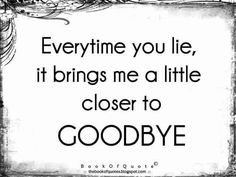 Everytime you lie, it brings me a little closer to goodbye !!