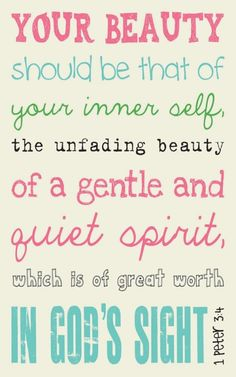 Your beauty should be that of your inner self the unfading beauty of a gentle and quiet spirit which is of great worth in Gods eyes. Peter 3:4