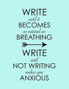 Write until it becomes as natural as breathing. Write until not writing makes you anxious. Reading And Writing Quotes, D
