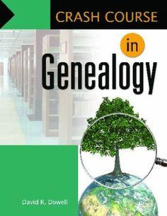 Crash course in genealogy / David R. Dowell. Santa Barbara, Calif. : Libraries Unlimited, 2011.