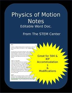 Motion Physics Notes: Many of my students require a copy of the notes which I write on the board.  These notes focus on distance, displacement, speed, velocity, and acceleration.  I have left the notes in a word document so that you may edit as needed.